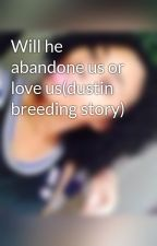 Will he abandone us or love us(dustin breeding story) by AlaysiaStanley