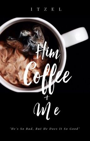 HIM, COFFEE & ME | #WATTYS2017 by itzelxstories