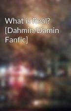 What is Real? [Dahmin/Damin Fanfic] by WindlyNguyen