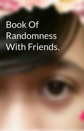 Book Of Randomness With Friends.  by QueenOfPhanthoms
