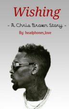 Wishing (Chris Brown Fan Fiction) COMPLETE by Qveen_shelieee