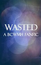 Wasted (A BCWMH Fanfic) by spicyjjamppong