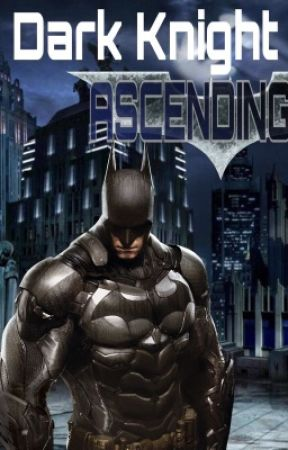 Dark Knight Ascending (a Batman FanFiction) by lethalweapon_17