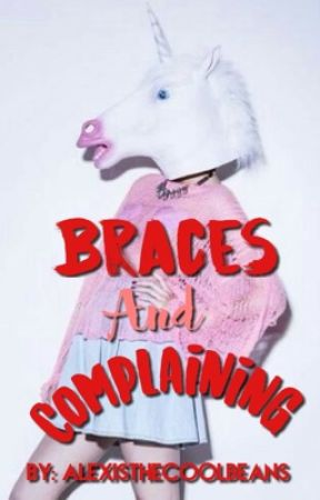 Braces & Complaining by -adoseofalexis