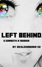 Left Behind (A Garroth x Reader) (Slow Updates) by DrAlexandrea112