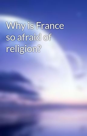 Why is France so afraid of religion? by Hazirahkatrina
