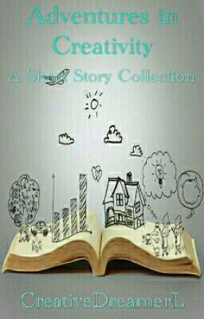 Adventures in Creativity: A Short Story Collection by CreativeDreamerL