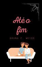 Até O Fim! Livro 1. by BrunaLee1996