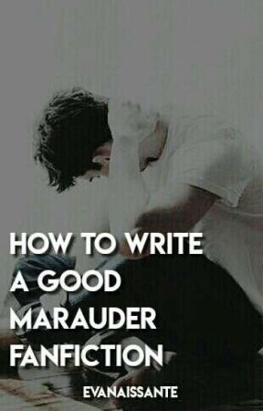 How to write a good Marauders fanfiction  by Evanaissante