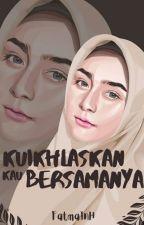 Ku Ikhlaskan Kau Bersamanya by FatmaInH