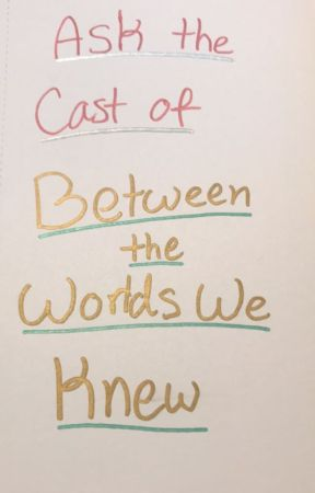 "Ask the Cast of ""Between the Worlds We Knew"" by timestops1"