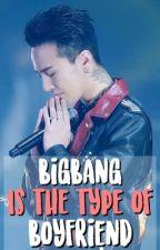 BIGBANG Is The Type Of Boyfriend by BIGBANGtrxsh