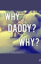 Why Daddy? Why? by Make_Me_Cupcakes