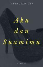 Aku dan Suamimu (SELESAI) by meridian_dev