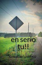 en serio tu!! by AimeeGarcia488902