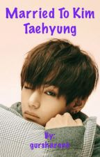 Married to Kim Taehyung (COMPLETED)  by gursharonk