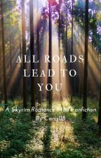 All Roads Lead To You (A Skyrim Romance Mod fanfic) by canis118