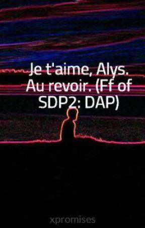 Je t'aime, Alys. Au revoir. (Ff of SDP2: DAP) by xpromises