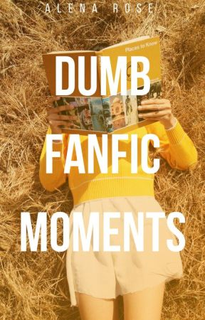 Dumb Fanfic Moments by Alena_Rose