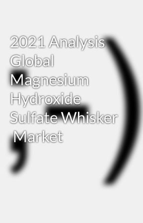 2021 Analysis Global Magnesium Hydroxide Sulfate Whisker  Market by kamal311