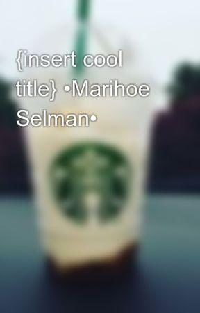 {insert cool title} •Marihoe Selman• by Boyitsjessieee