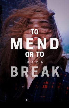 To Mend or To Break|TMTB by ritaxauthor
