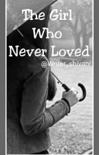 The Girl Who Never Loved by writer_shivani