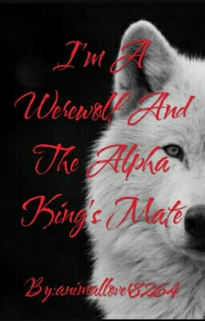 I'm A Werewolf And The Alpha King's Mate  by animallover8264