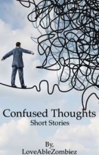 Confused Thoughts- short stories  by LoveAbleZombiez