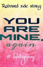 You Are Mine, Again. (Rebound Side Story) by Imfallingtopieces