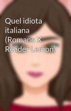 Quel idiota italiana (Romano X Reader Lemon)  by -theobscure