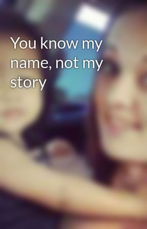 You know my name, not my story by SarahWood512