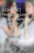 [LONGFIC]  Hospital's  Love - Yulsic, Taeny, Yoonhuyn by namkun2602