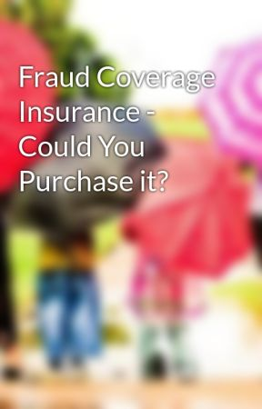 Fraud Coverage Insurance - Could You Purchase it? by lylebrice83