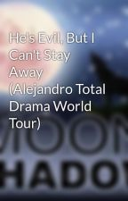 He's Evil, But I Can't Stay Away (Alejandro Total Drama World Tour) by MadamMoonShadow