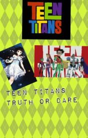 Teen Titans Truth or Dare by WaterQueenAqua