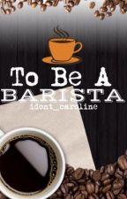 To Be A Barista by idont_caroline