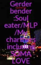 Gerder bender :Soul eater/MLP /My charthers including SOMA LOVE by sokalover123