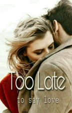 Too Late To Say Love [COMPLETED] by sarahst560