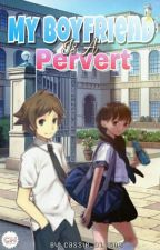My Boyfriend Is A Pervert [COMPLETED] by cassie_011506