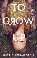To Grow Up #MyHandmaidsTale by StoryofAshlyn
