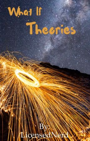 What If Theories by LicensedNerd