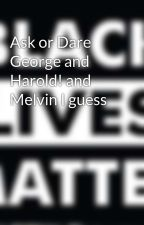 Ask or Dare George and Harold! and Melvin I guess by SeptiplierZanvis