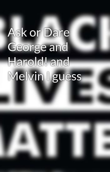 Ask or Dare George and Harold! and Melvin I guess
