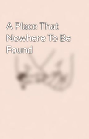 A Place That Nowhere To Be Found by MaldhitaChixx