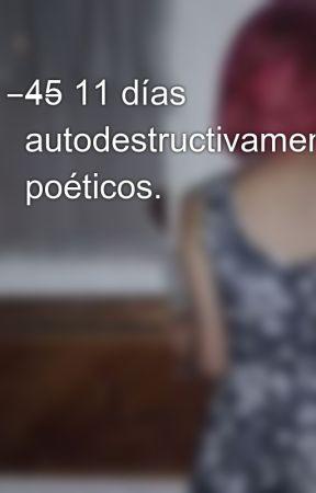 ̶4̶5̶ 11 días autodestructivamente poéticos. by MaryFernandez