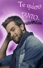 Te quiero TANTO. {Pablo Alborán}  by PabloAMyLove