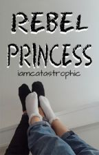 Rebel Princess (Rebel Series Book Two/frerard) by iamcatastrophic