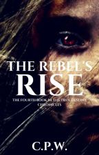 THE REBEL'S RISE - the fourth book in the True Destiny Chronicles by sarsar14