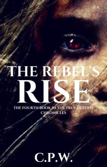 THE REBEL'S RISE - the fourth book in the True Destiny Chronicles